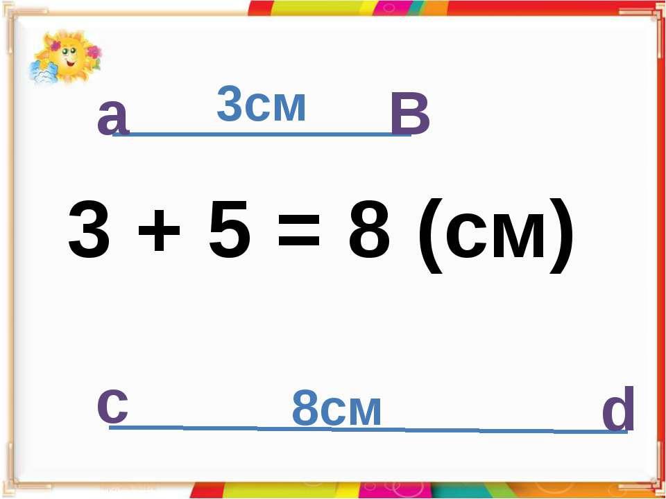 а В 3см с d 3 + 5 = 8 (cм) 8см