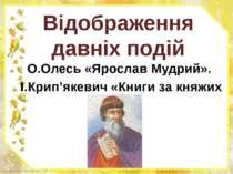 Відображення давніх подій О.Олесь «Ярослав Мудрий». І.Крип'якевич «Книги за к...