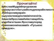 Прочитайте! ЯрославМудрийпродовжив справусвогобатькаВолодимираВеликого.Вінбор...