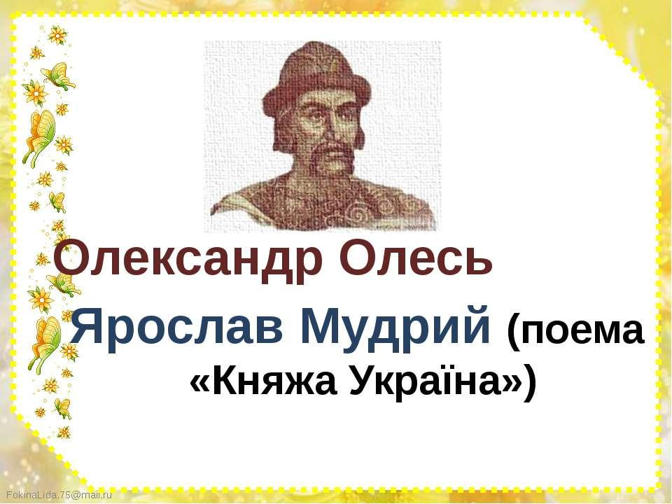Ярослав Мудрий (поема «Княжа Україна») Олександр Олесь FokinaLida.75@mail.ru