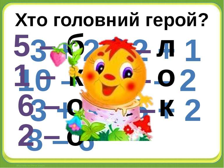 Хто головний герой? 3 + 2 10 – 9 3 + 3 8 – 6 2 + 1 6 – 2 5 + 2 5 – 1 – 6 – 2 ...