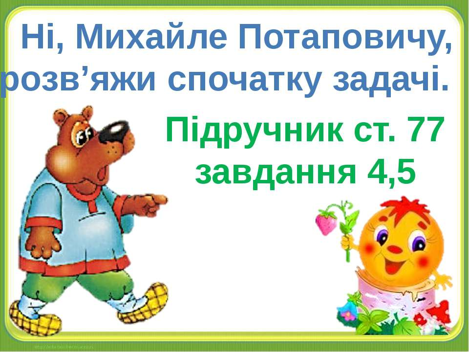 Ні, Михайле Потаповичу, розв'яжи спочатку задачі. Підручник ст. 77 завдання 4,5