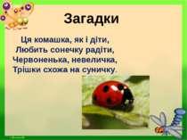 Загадки Ця комашка, як і діти, Любить сонечку радіти, Червоненька, невеличка,...