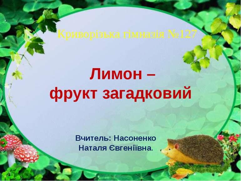 Лимон – фрукт загадковий Вчитель: Насоненко Наталя Євгеніївна. Криворізька гі...