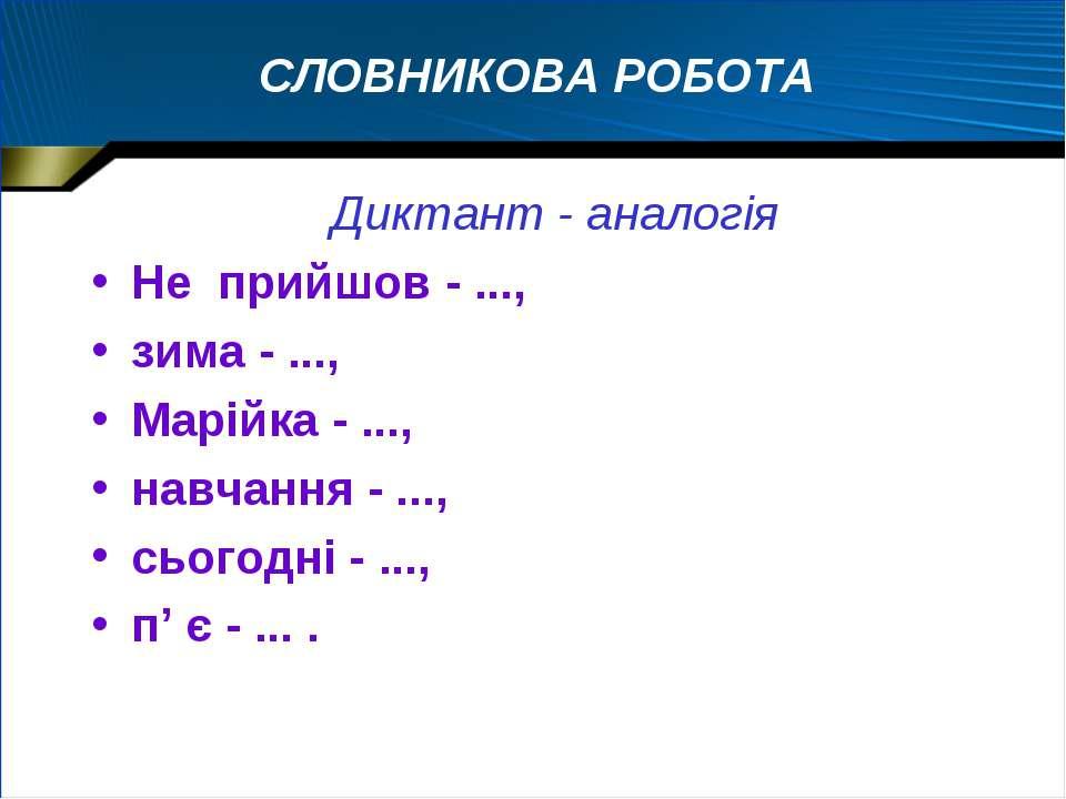 СЛОВНИКОВА РОБОТА Диктант - аналогія Не прийшов - ..., зима - ..., Марійка - ...