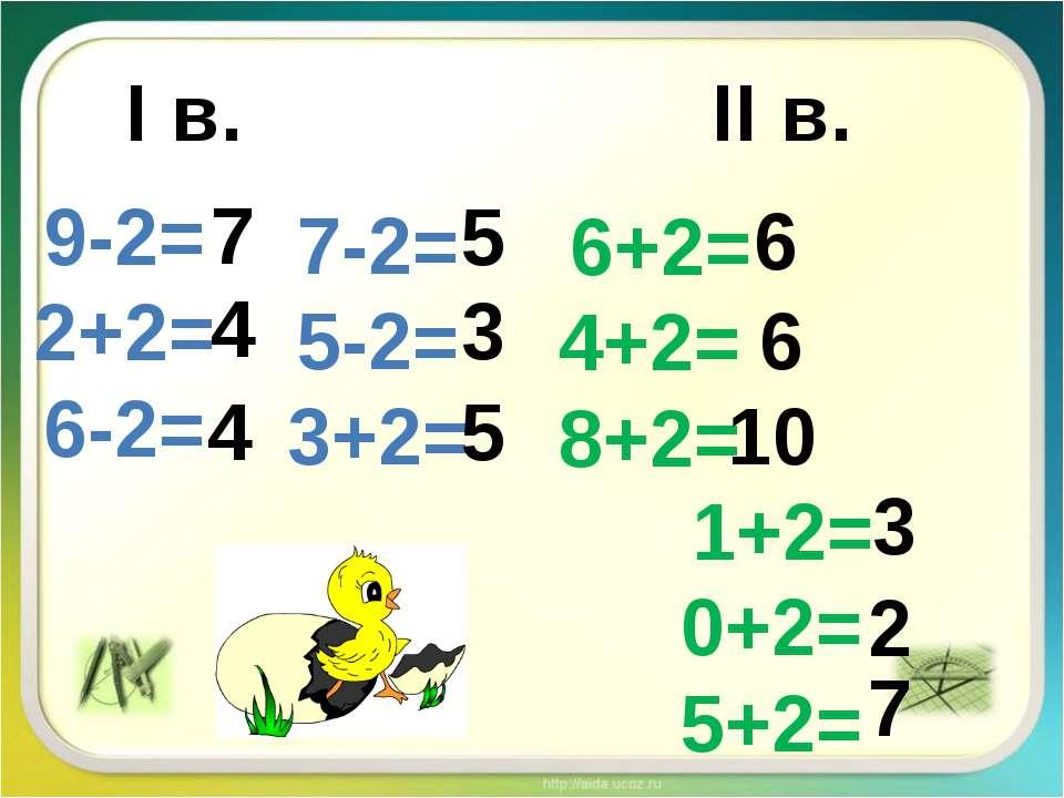 І в. ІІ в. 9-2= 2+2= 6-2= 7-2= 5-2= 3+2= 6+2= 4+2= 8+2= 1+2= 0+2= 5+2= 4 7 4 ...