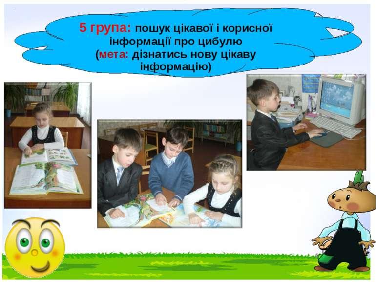 5 група: пошук цікавої і корисної інформації про цибулю (мета: дізнатись нову...