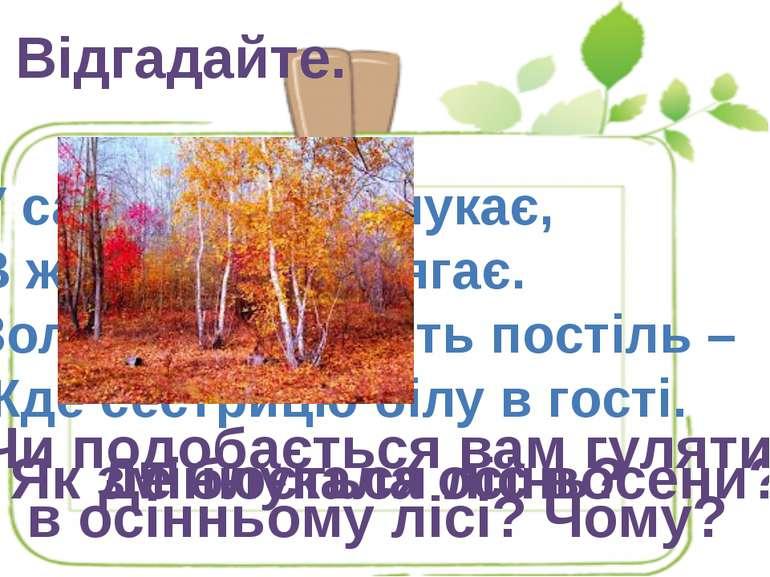 Відгадайте. У садах, лісах блукає, В жовті шати одягає. Золотисту стелить пос...
