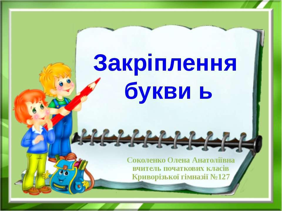 Закріплення букви ь Соколенко Олена Анатоліївна вчитель початкових класів Кри...