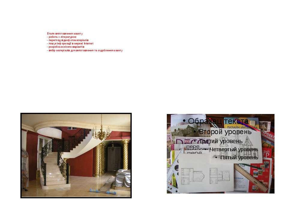 Етапи виготовлення макету - робота з літературою - перегляд відеофотоматеріал...