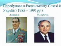 Перебудова в Радянському Союзі й Україні (1985 – 1991рр.) Л.Брежнєв М.Горбачов