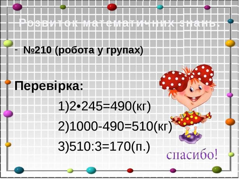 Розвиток математичних знань. №210 (робота у групах) Перевірка: 1)2•245=490(кг...