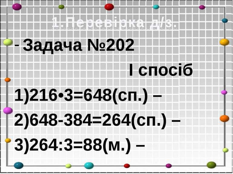 1.Перевірка д/з. Задача №202 І спосіб 1)216•3=648(сп.) – 2)648-384=264(сп.) –...