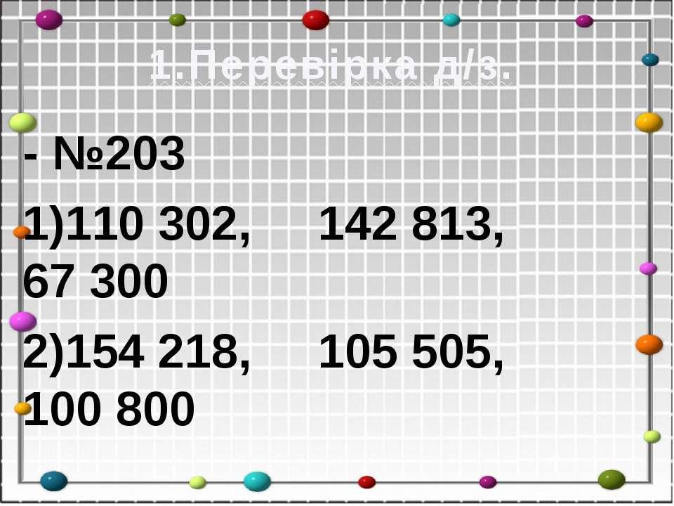 1.Перевірка д/з. - №203 1)110302, 142813, 67300 2)154218, 105505, 100800