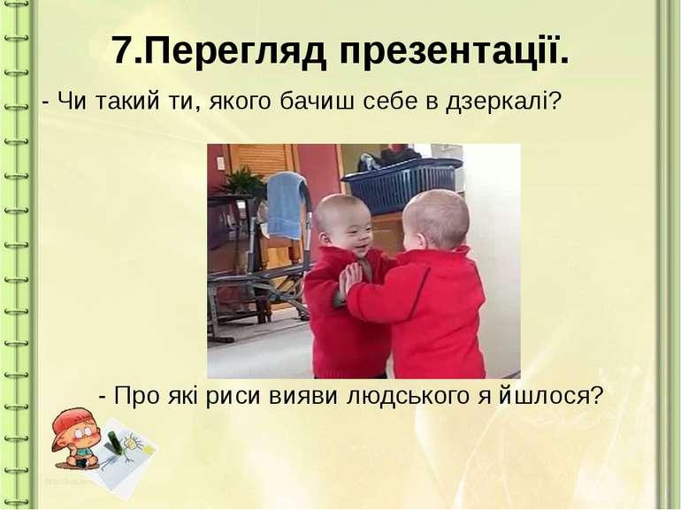 7.Перегляд презентації. - Чи такий ти, якого бачиш себе в дзеркалі? - Про які...