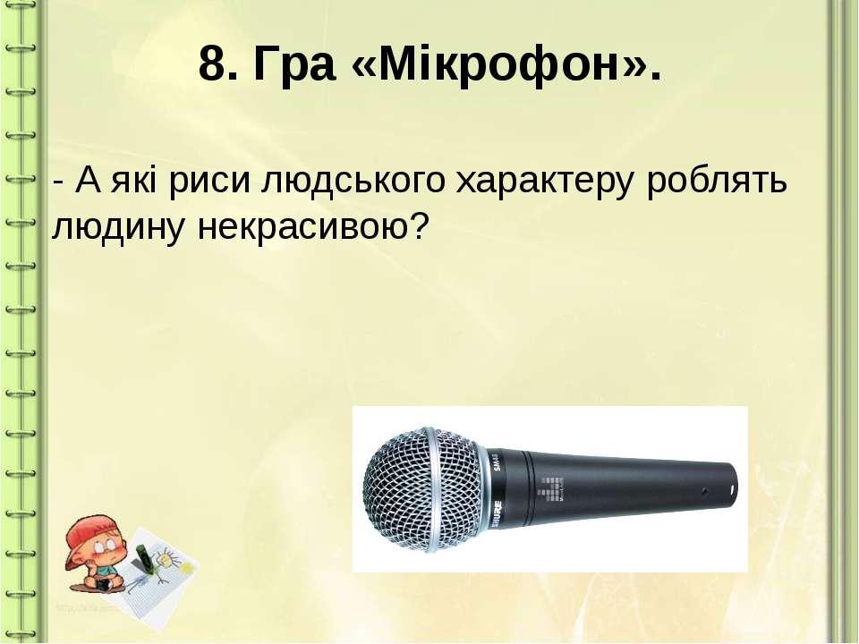 8. Гра «Мікрофон». - А які риси людського характеру роблять людину некрасивою?
