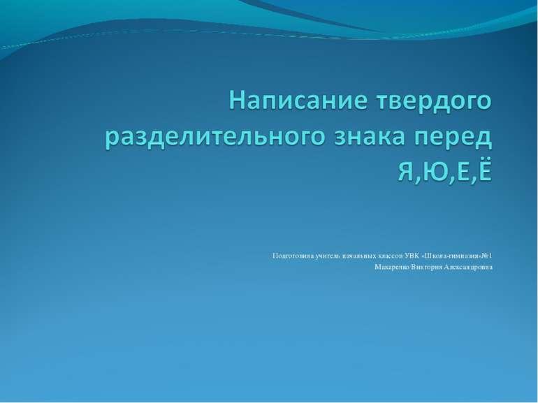 Подготовила учитель начальных классов УВК «Школа-гимназия»№1 Макаренко Виктор...
