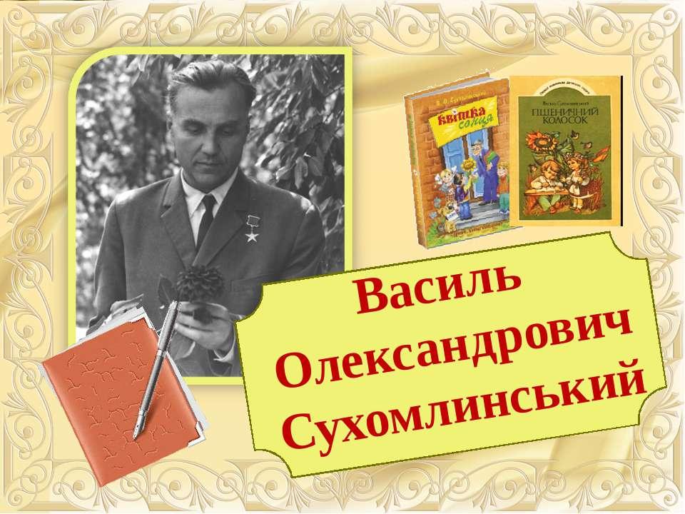 ВАСИЛЬ ОЛЕКСАНДРОВИЧ СУХОМЛИНСЬКИЙ Василь Олександрович Сухомлинський