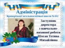 Адміністрація Криворізької загальноосвітньої школи №102 Заступник директора з...