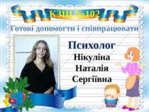 КЗШ №102 Готові допомогти і співпрацювати Психолог Нікуліна Наталія Сергіївна