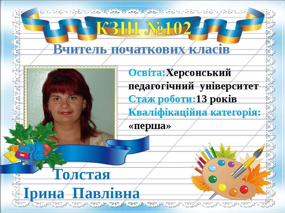 Вчитель початкових класів Толстая Ірина Павлівна Освіта:Херсонський педагогіч...