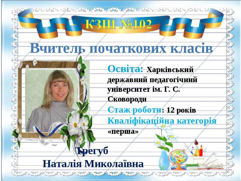 Вчитель початкових класів Трегуб Наталія Миколаївна Освіта: Харківський держа...