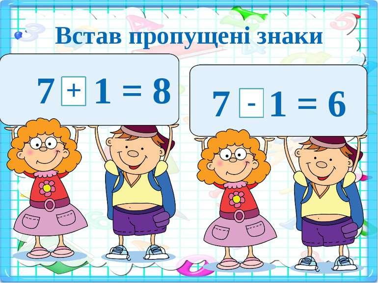 Встав пропущені знаки 7 1 = 8 + 7 1 = 6 -