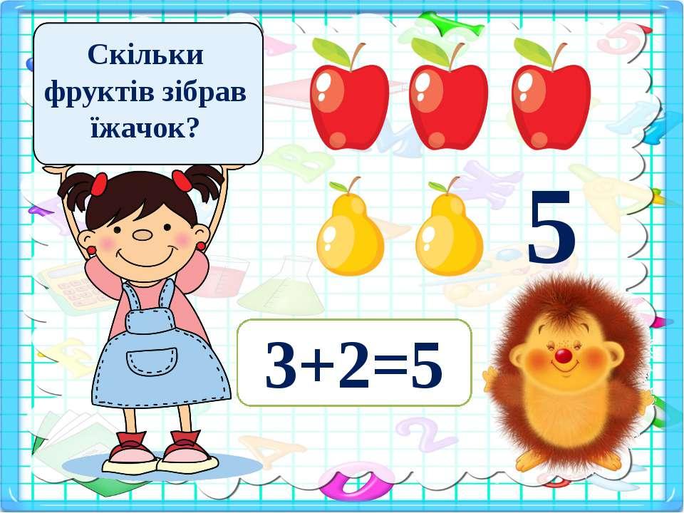 Скільки фруктів зібрав їжачок? 5 3+2=5