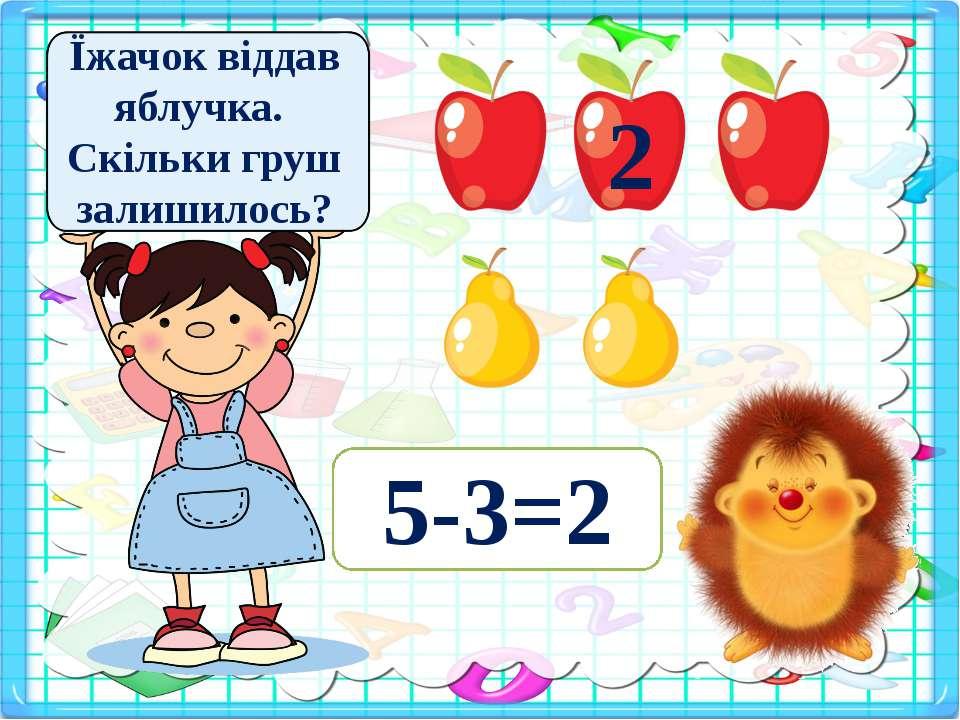Їжачок віддав яблучка. Скільки груш залишилось? 5-3=2 2