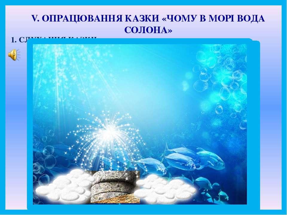 V. ОПРАЦЮВАННЯ КАЗКИ «ЧОМУ В МОРІ ВОДА СОЛОНА» 1. СЛУХАННЯ КАЗКИ.
