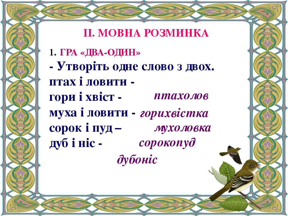 ІІ. МОВНА РОЗМИНКА ГРА «ДВА-ОДИН» - Утворіть одне слово з двох. птах і ловити...