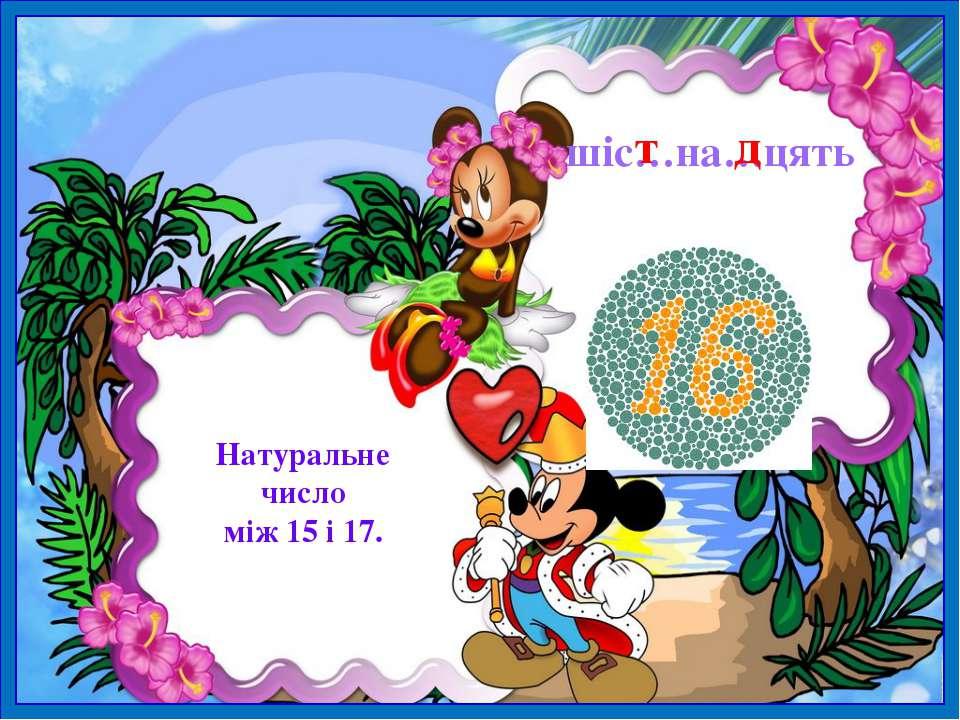 шіс…на…цять Натуральне число між 15 і 17. т д