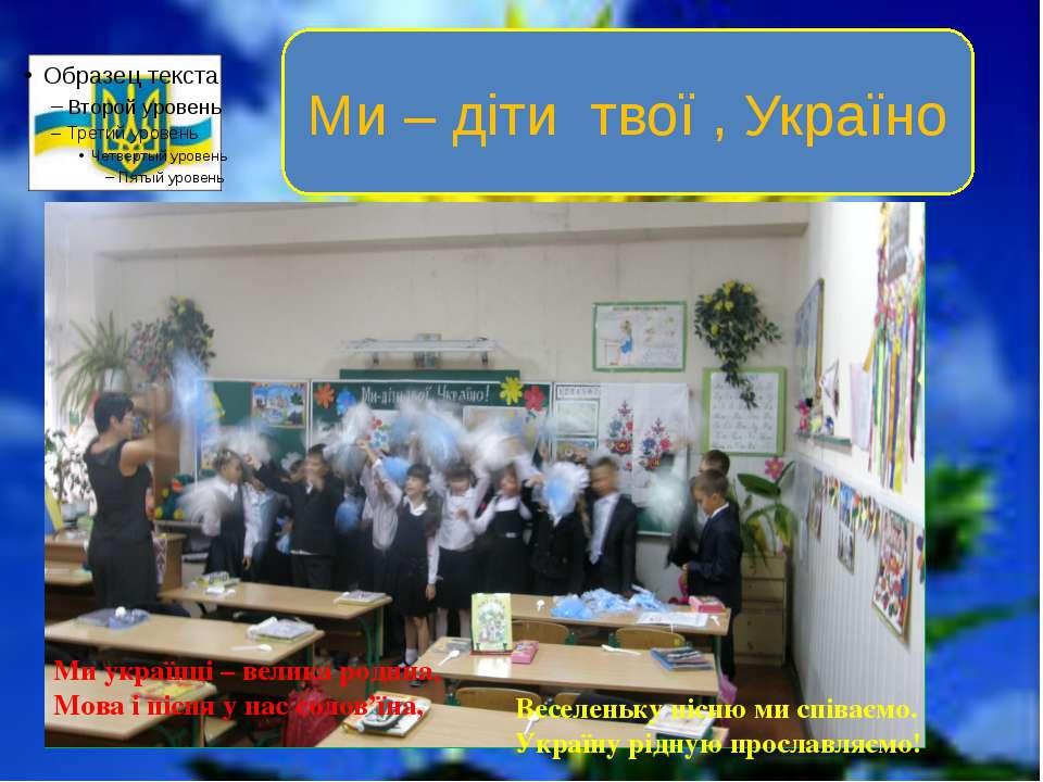Ми українці – велика родина, Мова і пісня у нас солов'їна, Веселеньку пісню м...