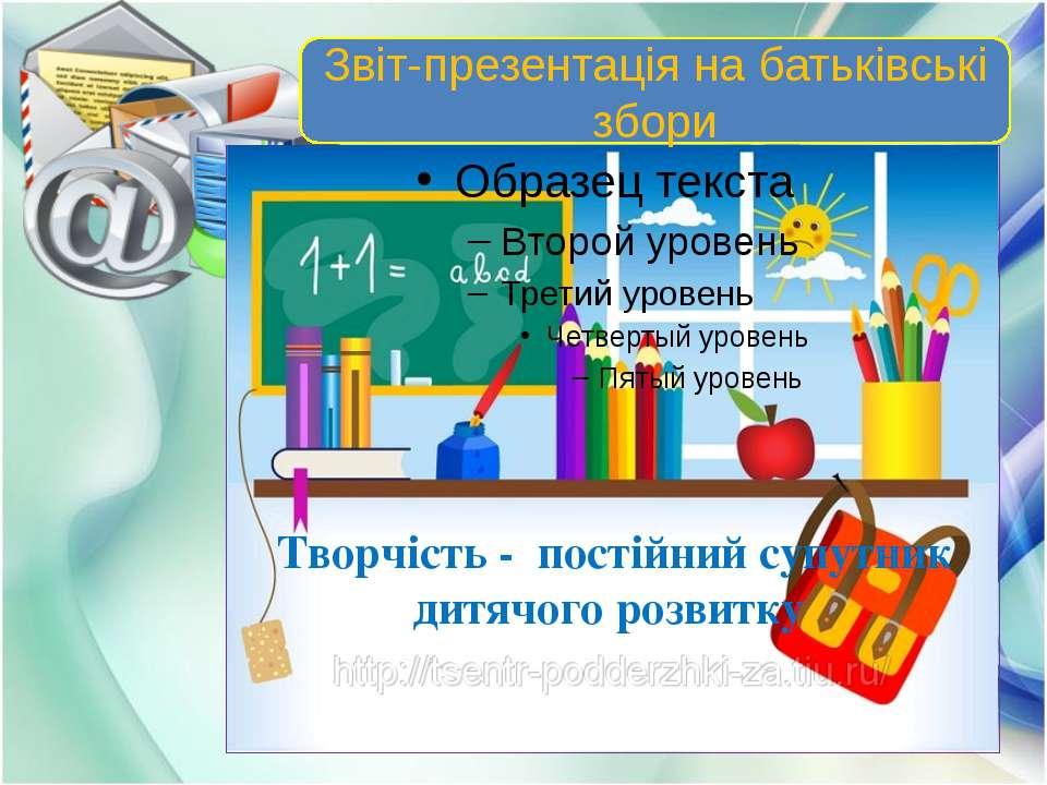 Звіт-презентація на батьківські збори Творчість - постійний супутник дитячого...