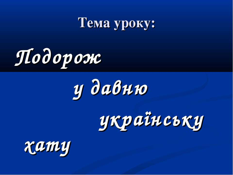 Тема уроку: Подорож у давню українську хату