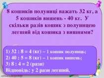 8 кошиків полуниці важать 32 кг, а 5 кошиків вишень - 40 кг. У скільки разів ...