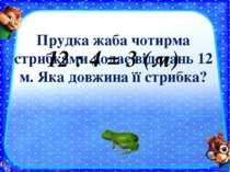 Прудка жаба чотирма стрибками долає відстань 12 м. Яка довжина її стрибка? 12...