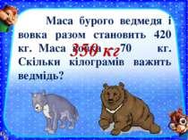 Маса бурого ведмедя і вовка разом становить 420 кг. Маса вовка – 70 кг. Скіль...