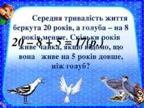 Середня тривалість життя беркута 20 років, а голуба – на 8 років менше. Скіль...