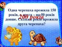 Одна черепаха прожила 150 років, а друга – на 50 років довше. Скільки років п...