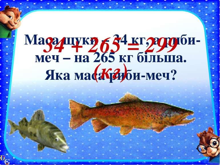 Маса щуки – 34 кг, а риби-меч – на 265 кг більша. Яка маса риби-меч? 34 + 265...