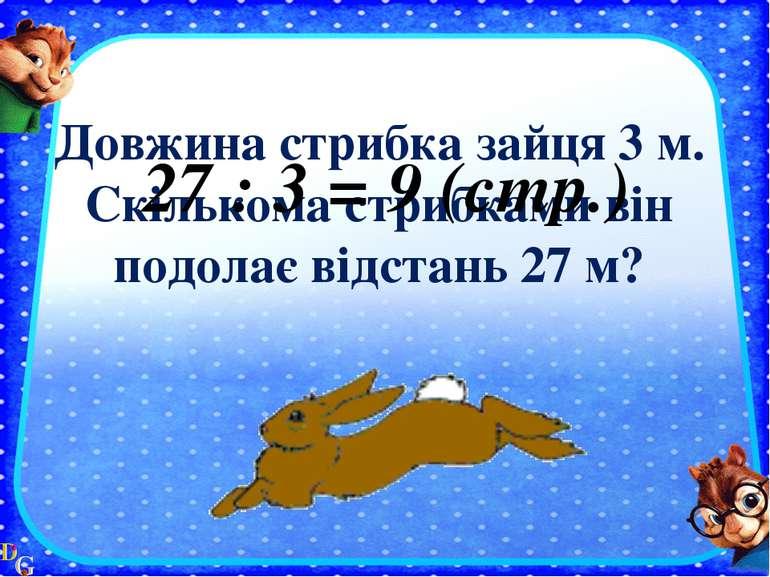 Довжина стрибка зайця 3 м. Скількома стрибками він подолає відстань 27 м? 27 ...