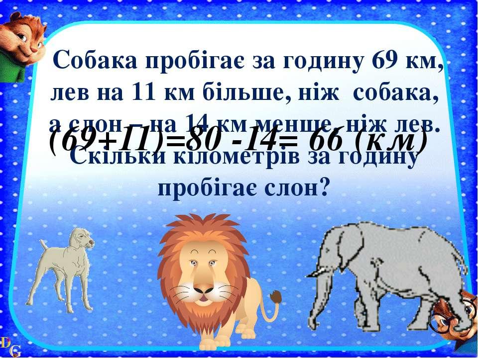 Собака пробігає за годину 69 км, лев на 11 км більше, ніж собака, а слон – на...