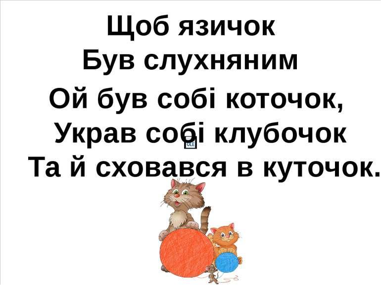 Щоб язичок Був слухняним Ой був собі коточок, Украв собі клубочок Та й сховав...