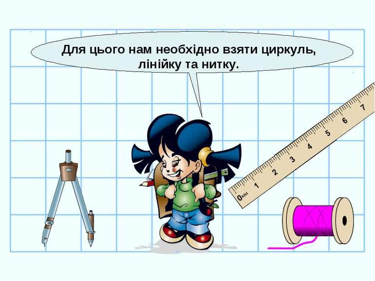 Для цього нам необхідно взяти циркуль, лінійку та нитку.