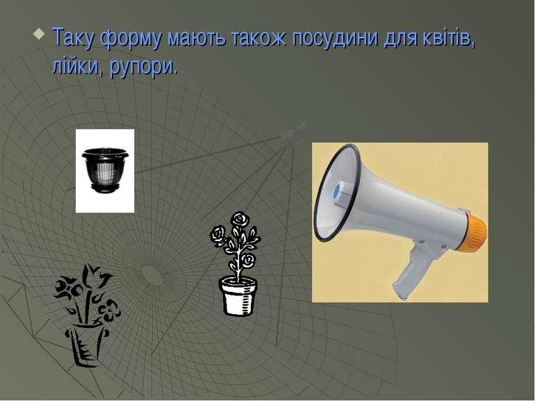 Таку форму мають також посудини для квітів, лійки, рупори.