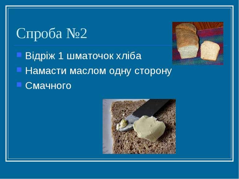 Спроба №2 Відріж 1 шматочок хліба Намасти маслом одну сторону Смачного