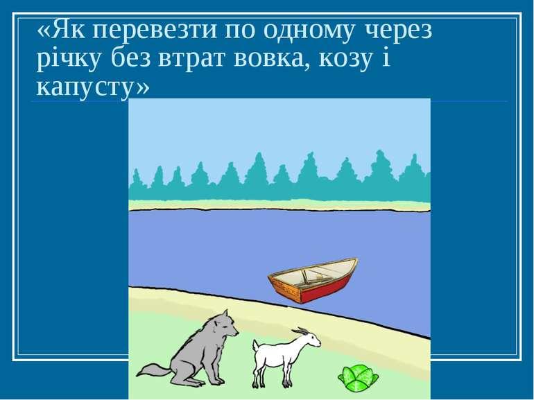 «Як перевезти по одному через річку без втрат вовка, козу і капусту»