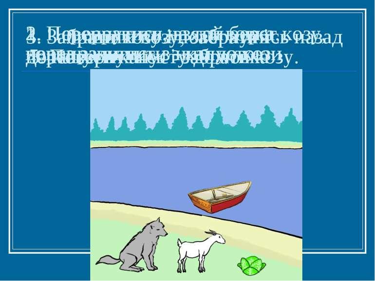 1. Переправити на той берег козу, вовка залишити з капустою 2. Повернутись, в...