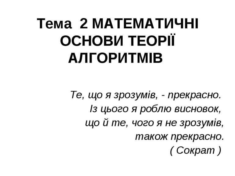Тема 2 МАТЕМАТИЧНІ ОСНОВИ ТЕОРІЇ АЛГОРИТМІВ Те, що я зрозумів, - прекрасно. І...
